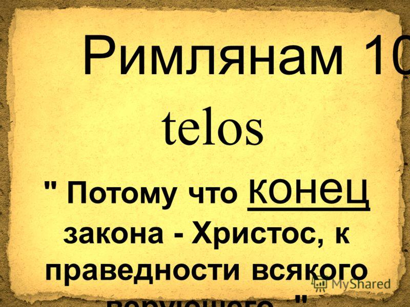 Римлянам 10:4  Потому что конец закона - Христос, к праведности всякого верующего.  telos