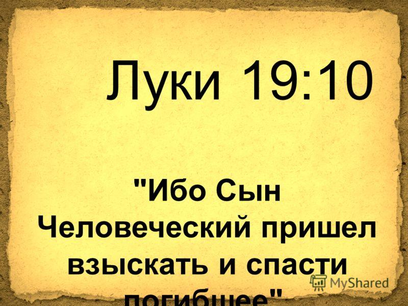 Луки 19:10 Ибо Сын Человеческий пришел взыскать и спасти погибшее.
