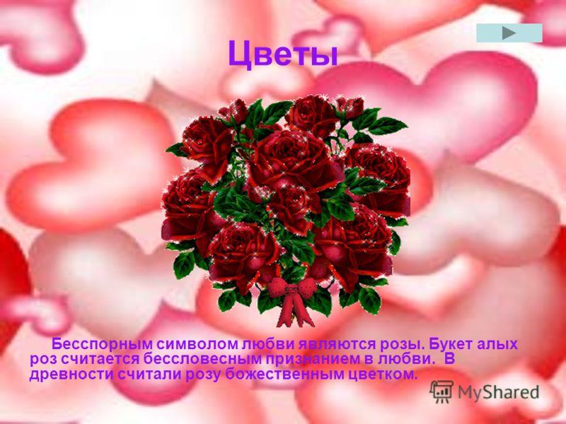 Цветы Бесспорным символом любви являются розы. Букет алых роз считается бессловесным признанием в любви. В древности считали розу божественным цветком.