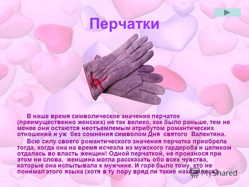 Перчатки В наше время символическое значение перчаток (преимущественно женских) не так велико, как было раньше, тем не менее они остаются неотъемлемым атрибутом романтических отношений и уж без сомнения символом Дня святого Валентина. Всю силу своего