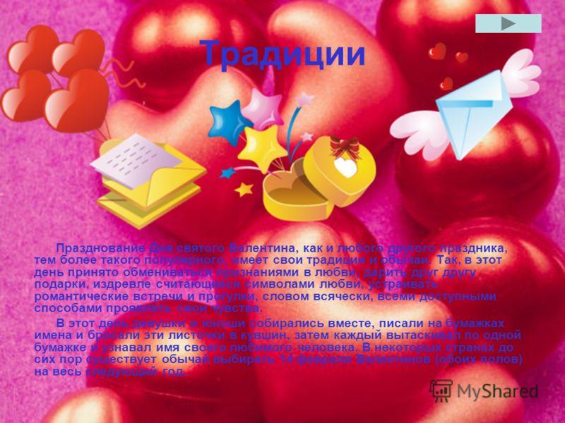 Традиции Празднование Дня святого Валентина, как и любого другого праздника, тем более такого популярного, имеет свои традиции и обычаи. Так, в этот день принято обмениваться признаниями в любви, дарить друг другу подарки, издревле считающиеся символ