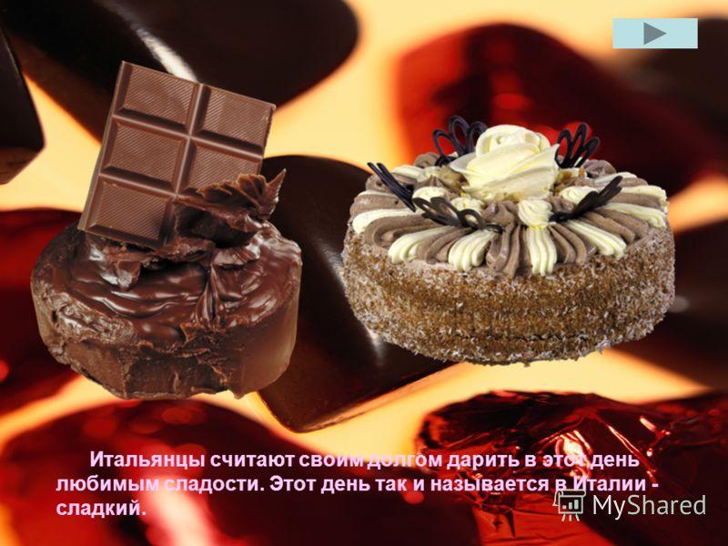 Итальянцы считают своим долгом дарить в этот день любимым сладости. Этот день так и называется в Италии - сладкий.