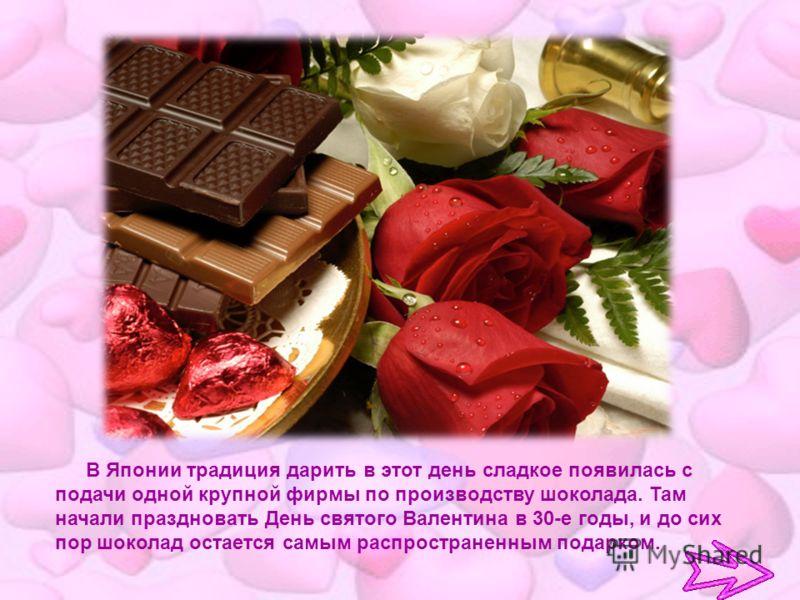 В Японии традиция дарить в этот день сладкое появилась с подачи одной крупной фирмы по производству шоколада. Там начали праздновать День святого Валентина в 30-е годы, и до сих пор шоколад остается самым распространенным подарком.