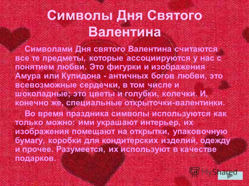 Символами Дня святого Валентина считаются все те предметы, которые ассоциируются у нас с понятием любви. Это фигурки и изображения Амура или Купидона - античных богов любви, это всевозможные сердечки, в том числе и шоколадные; это цветы и голубки, ко