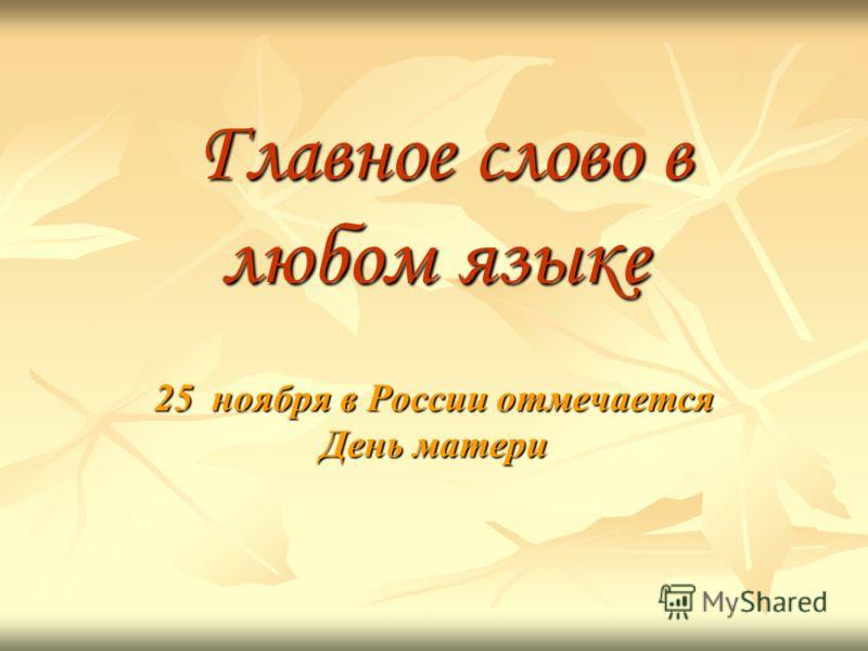Главное слово в любом языке Главное слово в любом языке 25 ноября в России отмечается День матери