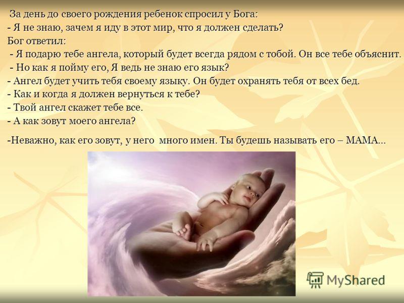 За день до своего рождения ребенок спросил у Бога: - Я не знаю, зачем я иду в этот мир, что я должен сделать? Бог ответил: - Я подарю тебе ангела, который будет всегда рядом с тобой. Он все тебе объяснит. - Но как я пойму его, Я ведь не знаю его язык