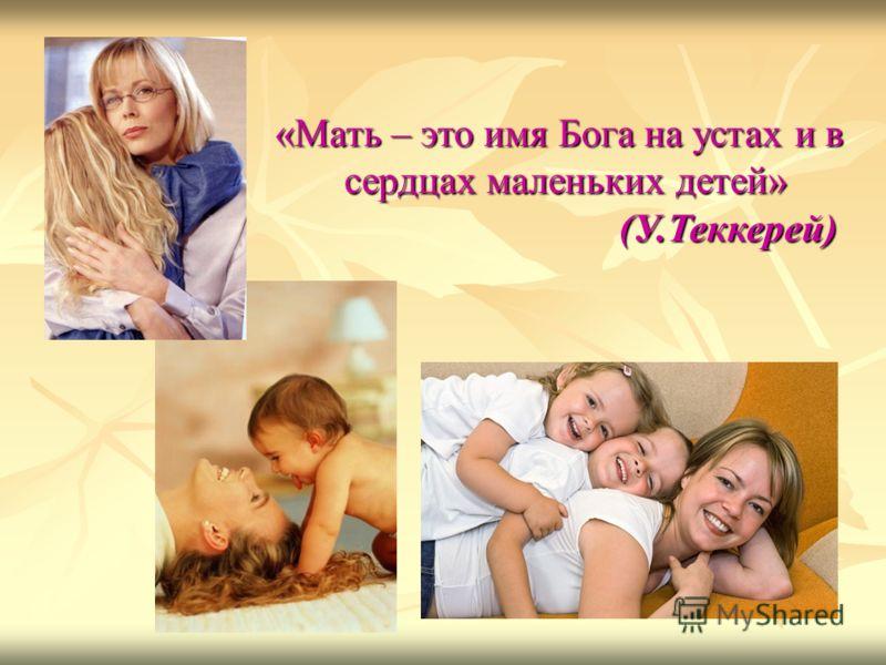 «Мать – это имя Бога на устах и в сердцах маленьких детей» сердцах маленьких детей» (У.Теккерей) (У.Теккерей)