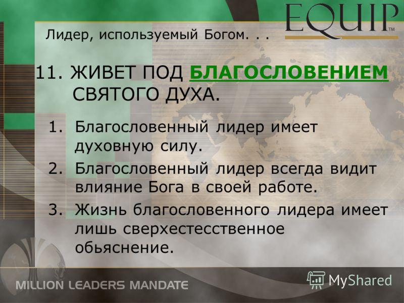 11. ЖИВЕТ ПОД БЛАГОСЛОВЕНИЕМ СВЯТОГО ДУХА. 1.Благословенный лидер имеет духовную силу. 2.Благословенный лидер всегда видит влияние Бога в своей работе. 3.Жизнь благословенного лидера имеет лишь сверхестесственное обьяснение. Лидер, используемый Богом