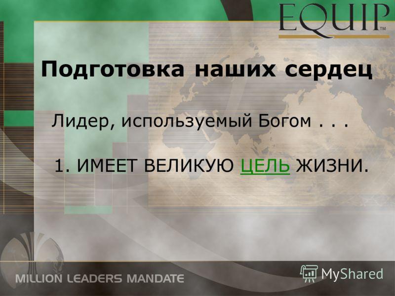 Лидер, используемый Богом... 1.ИМЕЕТ ВЕЛИКУЮ ЦЕЛЬ ЖИЗНИ. Подготовка наших сердец