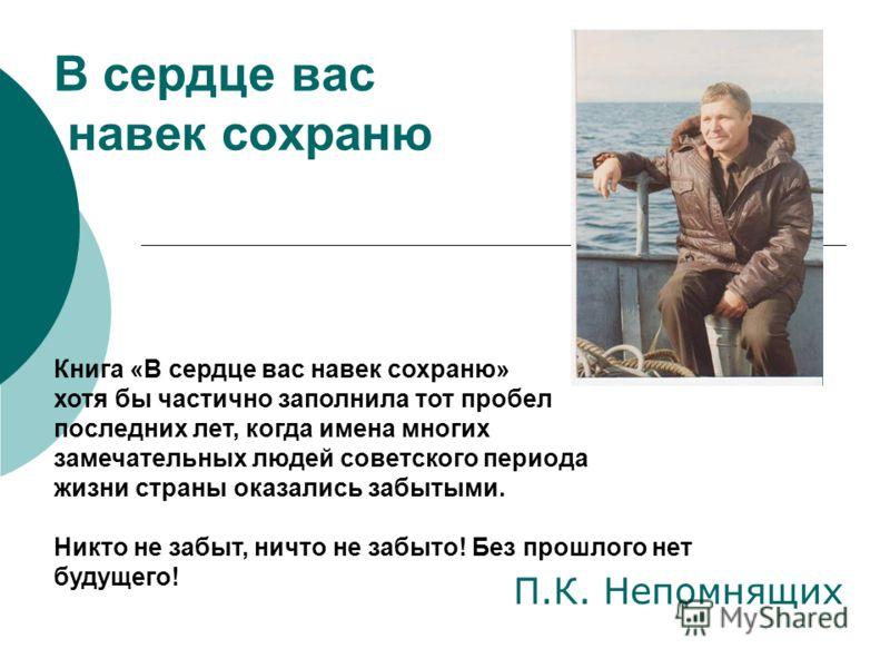 В сердце вас навек сохраню П.К. Непомнящих Книга «В сердце вас навек сохраню» хотя бы частично заполнила тот пробел последних лет, когда имена многих замечательных людей советского периода жизни страны оказались забытыми. Никто не забыт, ничто не заб