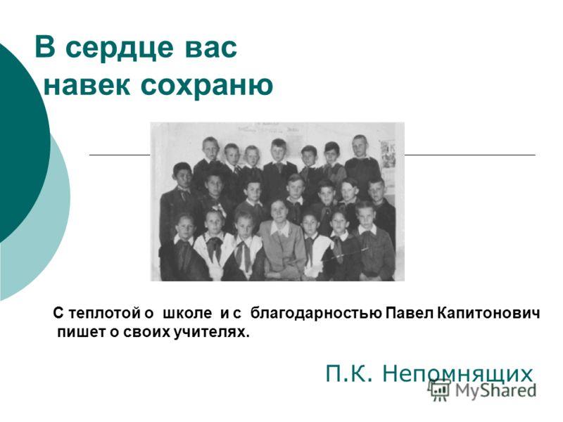 В сердце вас навек сохраню П.К. Непомнящих С теплотой о школе и с благодарностью Павел Капитонович пишет о своих учителях.