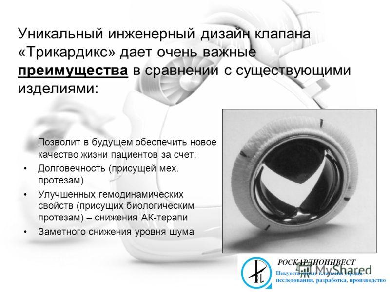 Уникальный инженерный дизайн клапана «Трикардикс» дает очень важные преимущества в сравнении с существующими изделиями: Позволит в будущем обеспечить новое качество жизни пациентов за счет: Долговечность (присущей мех. протезам) Улучшенных гемодинами