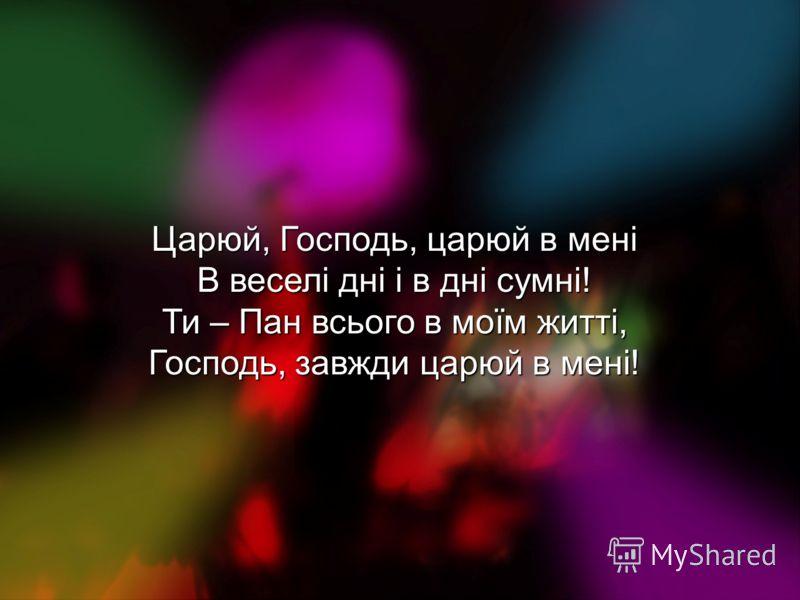 Царюй, Господь, царюй в мені В веселі дні і в дні сумні! Ти – Пан всього в моїм житті, Господь, завжди царюй в мені!