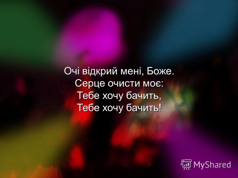 Очі відкрий мені, Боже. Серце очисти моє: Тебе хочу бачить, Тебе хочу бачить!
