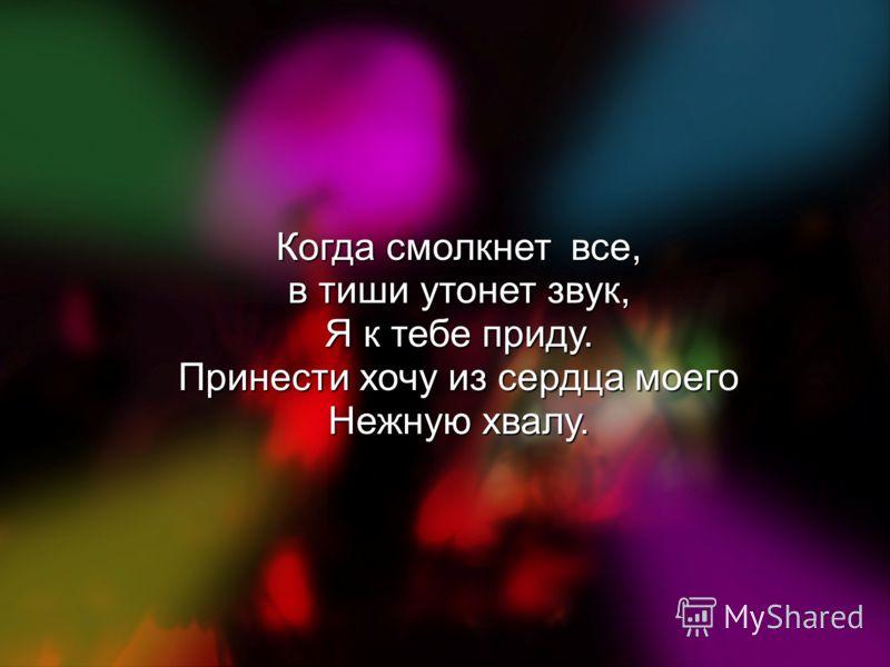 Когда смолкнет все, в тиши утонет звук, Я к тебе приду. Принести хочу из сердца моего Нежную хвалу.