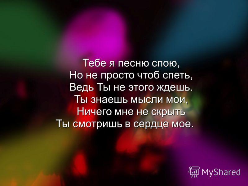 Тебе я песню спою, Но не просто чтоб спеть, Ведь Ты не этого ждешь. Ты знаешь мысли мои, Ничего мне не скрыть Ты смотришь в сердце мое.
