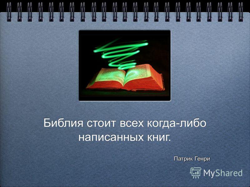 Библия стоит всех когда-либо написанных книг. Библия стоит всех когда-либо написанных книг. Патрик Генри Патрик Генри