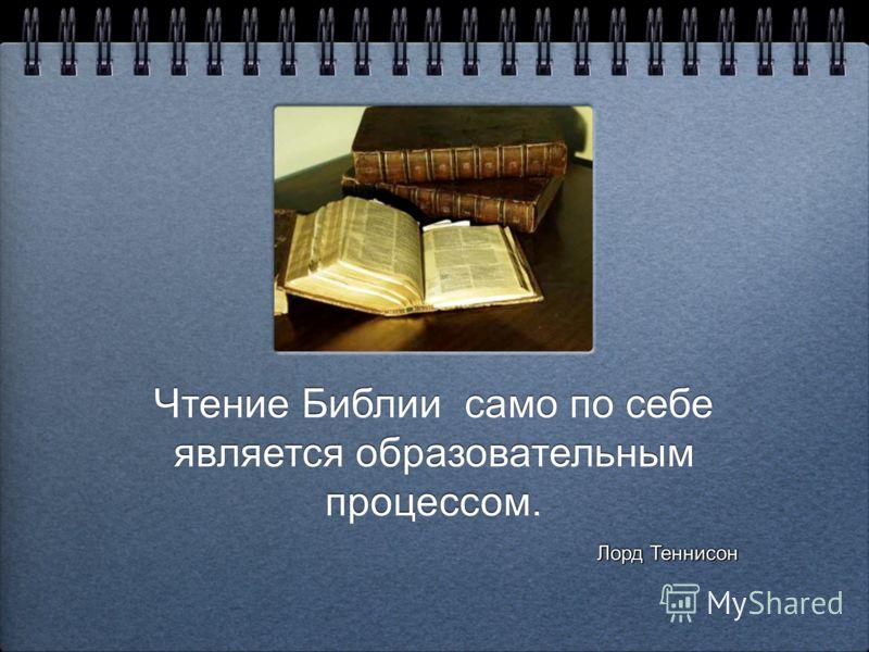 Чтение Библии само по себе является образовательным процессом. Чтение Библии само по себе является образовательным процессом. Лорд Теннисон Лорд Теннисон