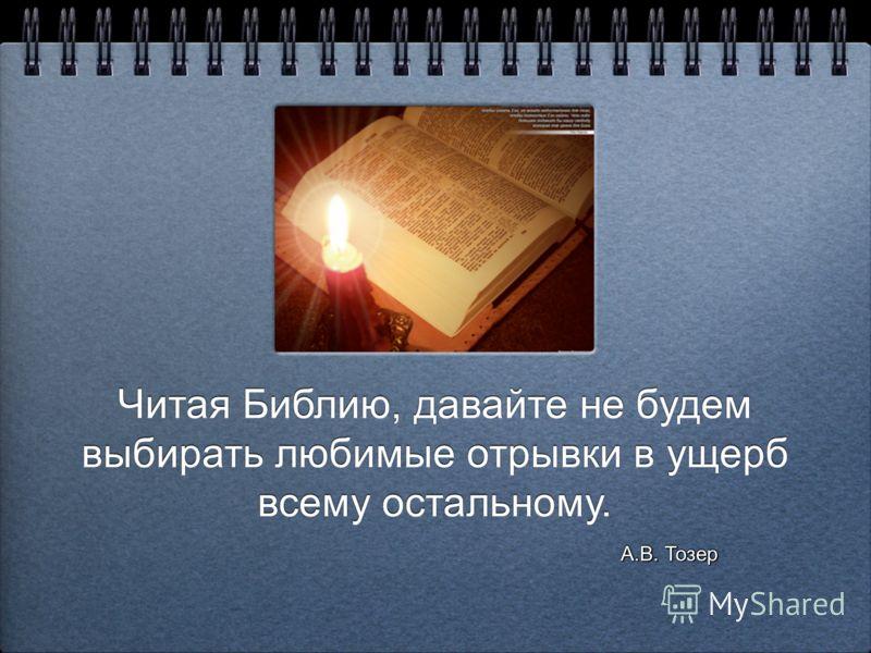 Читая Библию, давайте не будем выбирать любимые отрывки в ущерб всему остальному. Читая Библию, давайте не будем выбирать любимые отрывки в ущерб всему остальному. А.В. Тозер А.В. Тозер