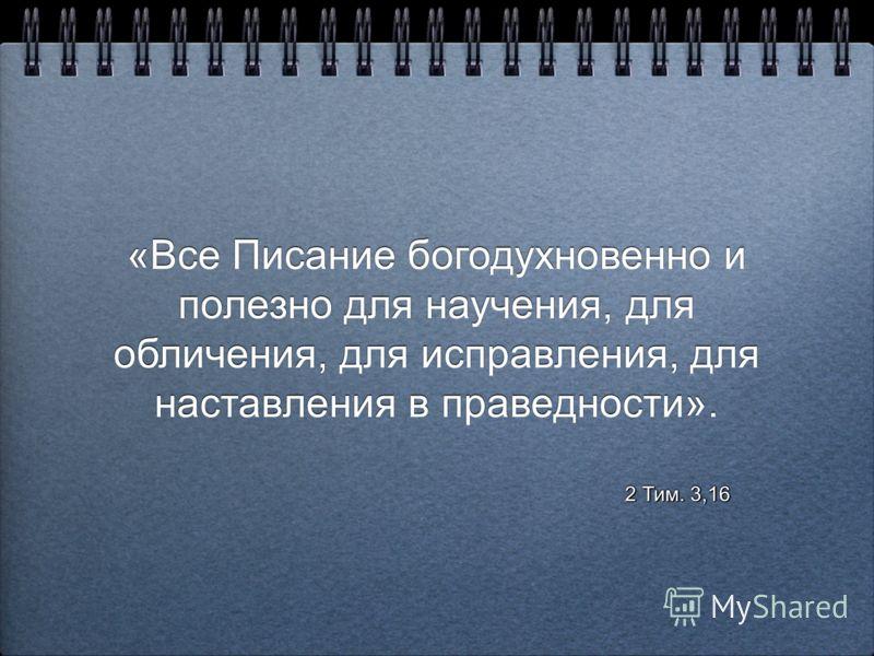 «Все Писание богодухновенно и полезно для научения, для обличения, для исправления, для наставления в праведности». «Все Писание богодухновенно и полезно для научения, для обличения, для исправления, для наставления в праведности». 2 Тим. 3,16 2 Тим.