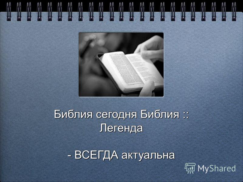 Библия сегодня Библия :: Легенда Библия сегодня Библия :: Легенда - ВСЕГДА актуальна - ВСЕГДА актуальна