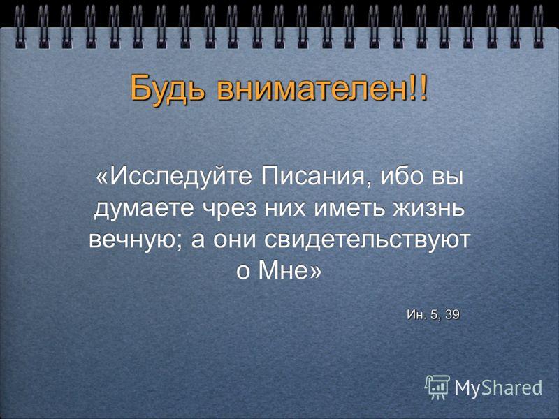 Будь внимателен!! Будь внимателен!! «Исследуйте Писания, ибо вы думаете чрез них иметь жизнь вечную; а они свидетельствуют о Мне» «Исследуйте Писания, ибо вы думаете чрез них иметь жизнь вечную; а они свидетельствуют о Мне» Ин. 5, 39 Ин. 5, 39