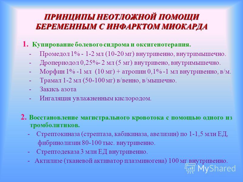ПРИНЦИПЫ НЕОТЛОЖНОЙ ПОМОЩИ БЕРЕМЕННЫМ С ИНФАРКТОМ МИОКАРДА 1. Купирование болевого сидрома и оксигенотерапия. - Промедол 1% - 1-2 мл (10-20 мг) внутривенно, внутримышечно. - Дропериодол 0,25%- 2 мл (5 мг) внутривено, внутримышечно. - Морфин 1% -1 мл