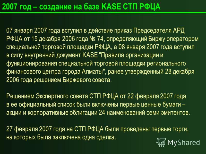 2007 год – создание на базе KASE СТП РФЦА 07 января 2007 года вступил в действие приказ Председателя АРД РФЦА от 15 декабря 2006 года 74, определяющий Биржу оператором специальной торговой площадки РФЦА, а 08 января 2007 года вступил в силу внутренни