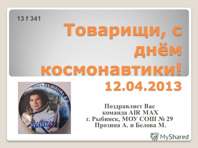 Товарищи, с днём космонавтики! 12.04.2013 Поздравляет Вас команда AIR MAX г. Рыбинск, МОУ СОШ 29 Прозина А. и Белова М. 13 f 341