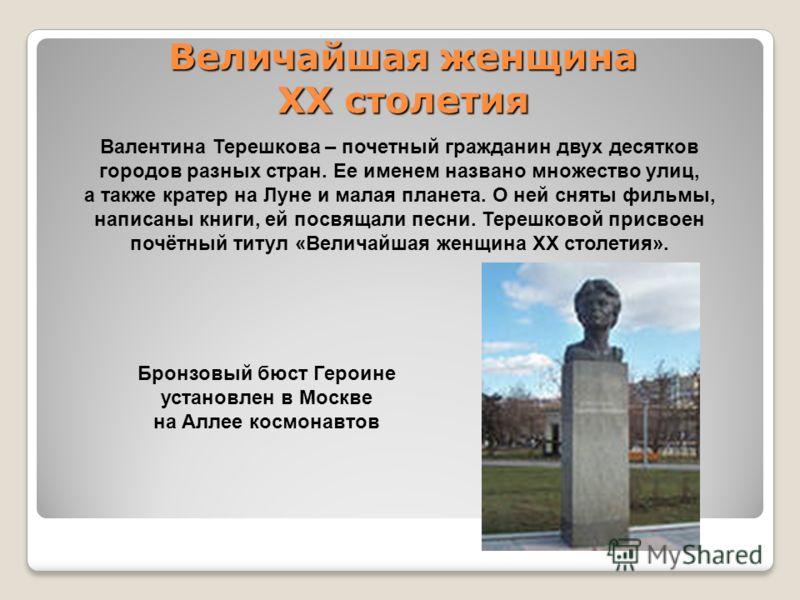 Валентина Терешкова – почетный гражданин двух десятков городов разных стран. Ее именем названо множество улиц, а также кратер на Луне и малая планета. О ней сняты фильмы, написаны книги, ей посвящали песни. Терешковой присвоен почётный титул «Величай