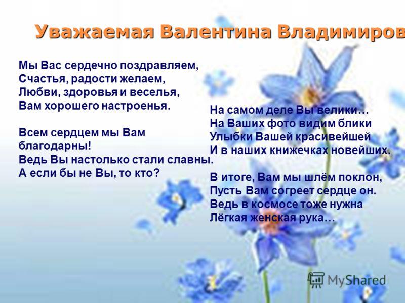 Уважаемая Валентина Владимировна! Мы Вас сердечно поздравляем, Счастья, радости желаем, Любви, здоровья и веселья, Вам хорошего настроенья. Всем сердцем мы Вам благодарны! Ведь Вы настолько стали славны. А если бы не Вы, то кто? На самом деле Вы вели