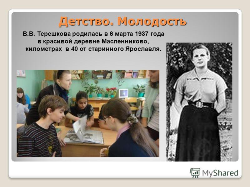 Детство. Молодость В.В. Терешкова родилась в 6 марта 1937 года в красивой деревне Масленниково, километрах в 40 от старинного Ярославля.