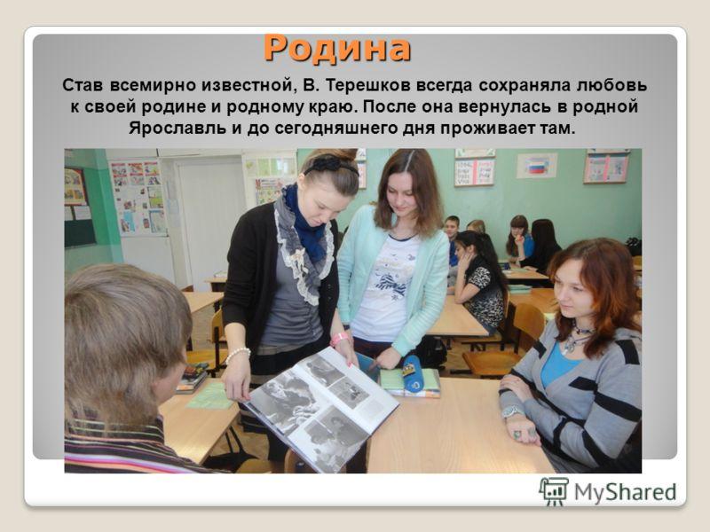 Родина Став всемирно известной, В. Терешков всегда сохраняла любовь к своей родине и родному краю. После она вернулась в родной Ярославль и до сегодняшнего дня проживает там.