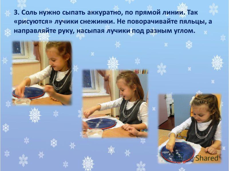 3. Соль нужно сыпать аккуратно, по прямой линии. Так «рисуются» лучики снежинки. Не поворачивайте пяльцы, а направляйте руку, насыпая лучики под разным углом.