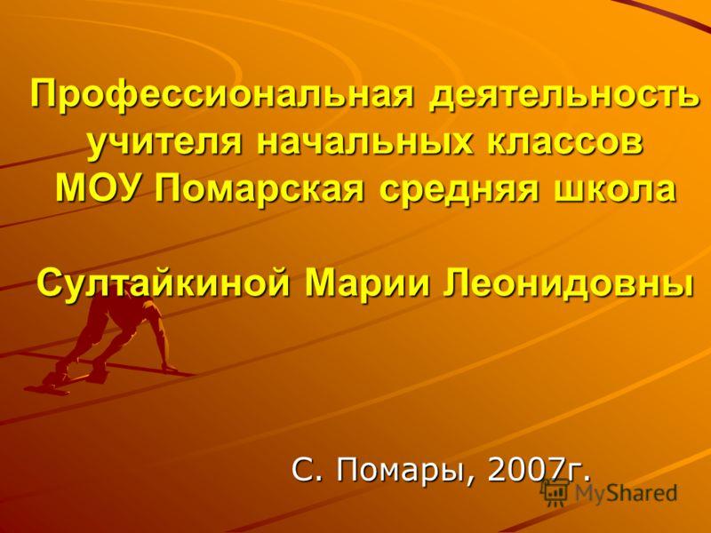 Профессиональная деятельность учителя начальных классов МОУ Помарская средняя школа Султайкиной Марии Леонидовны С. Помары, 2007г.