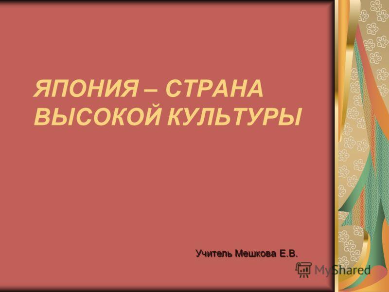ЯПОНИЯ – СТРАНА ВЫСОКОЙ КУЛЬТУРЫ Учитель Мешкова Е.В.