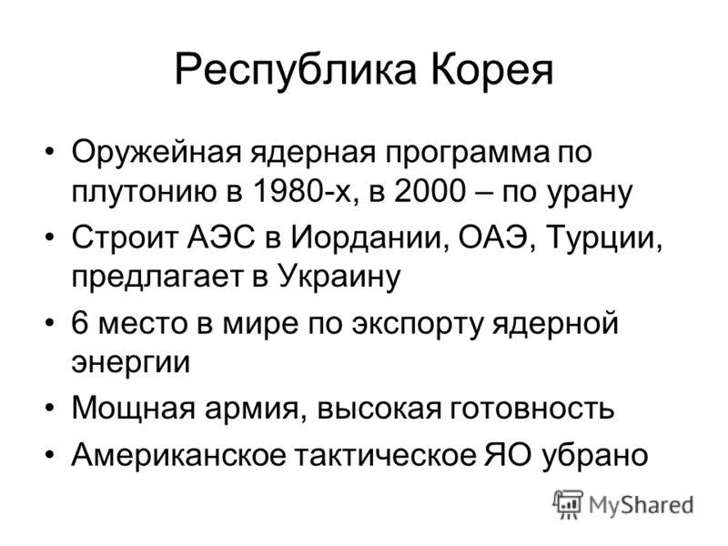 Республика Корея Оружейная ядерная программа по плутонию в 1980-х, в 2000 – по урану Строит АЭС в Иордании, ОАЭ, Турции, предлагает в Украину 6 место в мире по экспорту ядерной энергии Мощная армия, высокая готовность Американское тактическое ЯО убра