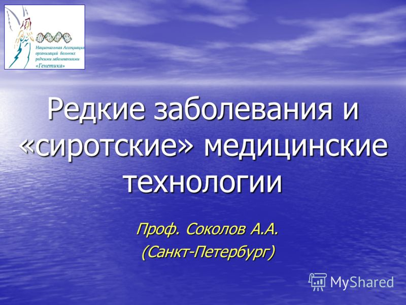 Редкие заболевания и «сиротские» медицинские технологии Проф. Соколов А.А. (Санкт-Петербург)