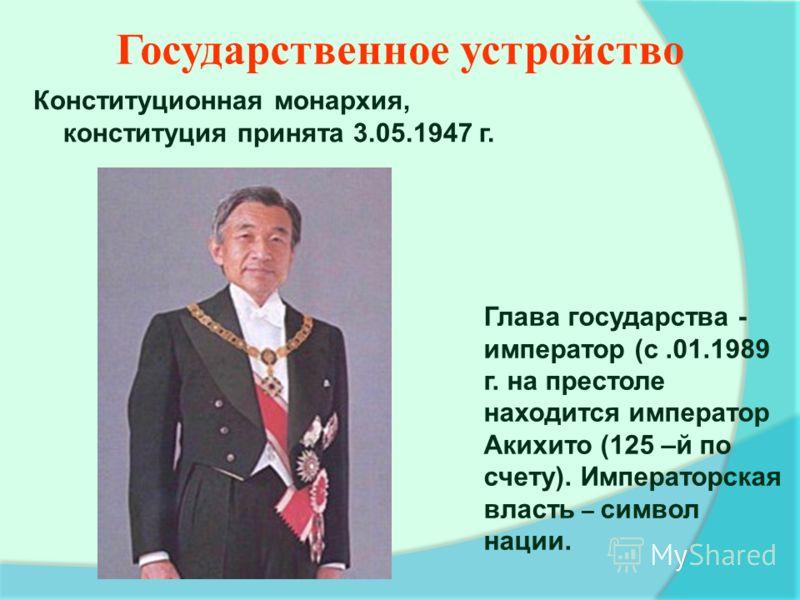 Глава государства - император (с.01.1989 г. на престоле находится император Акихито (125 –й по счету). Императорская власть – символ нации. Государственное устройство Конституционная монархия, конституция принята 3.05.1947 г.