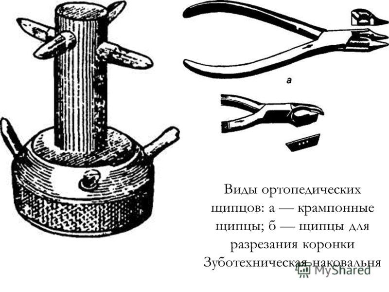 Виды ортопедических щипцов: а крампонные щипцы; б щипцы для разрезания коронки Зуботехническая наковальня