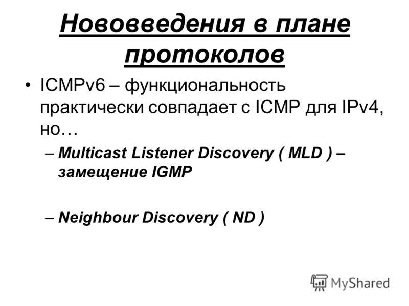 Нововведения в плане протоколов ICMPv6 – функциональность практически совпадает с ICMP для IPv4, но… –Multicast Listener Discovery ( MLD ) – замещение IGMP –Neighbour Discovery ( ND )