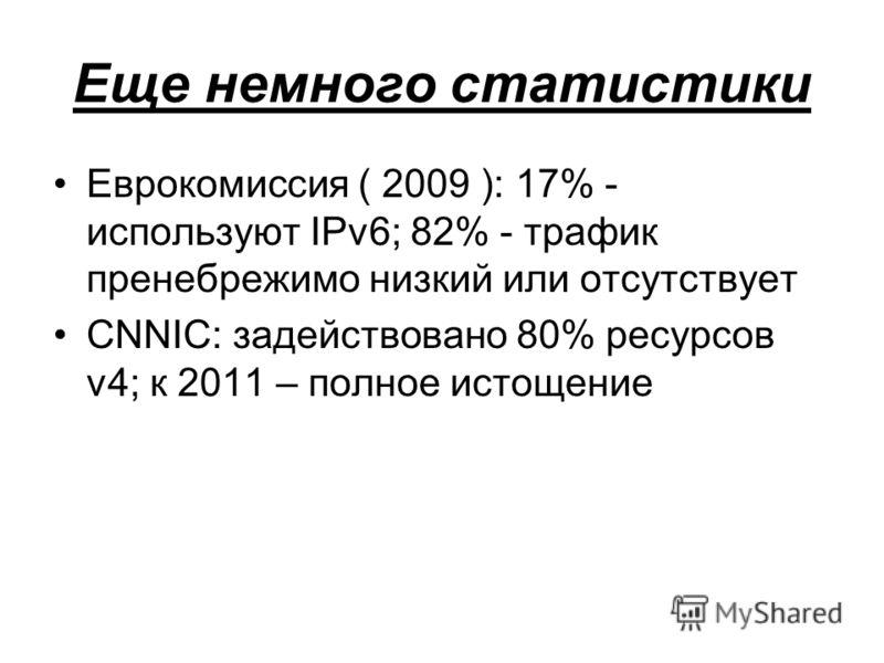 Еще немного статистики Еврокомиссия ( 2009 ): 17% - используют IPv6; 82% - трафик пренебрежимо низкий или отсутствует CNNIC: задействовано 80% ресурсов v4; к 2011 – полное истощение
