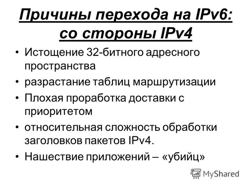 Причины перехода на IPv6: со стороны IPv4 Истощение 32-битного адресного пространства разрастание таблиц маршрутизации Плохая проработка доставки с приоритетом относительная сложность обработки заголовков пакетов IPv4. Нашествие приложений – «убийц»