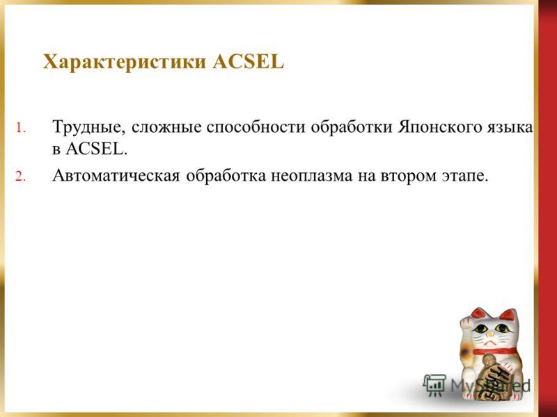Характеристики ACSEL 1. Трудные, сложные способности обработки Японского языка в ACSEL. 2. Автоматическая обработка неоплазма на втором этапе.