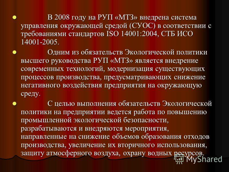 В 2008 году на РУП «МТЗ» внедрена система управления окружающей средой (СУОС) в соответствии с требованиями стандартов ISO 14001:2004, СТБ ИСО 14001-2005. В 2008 году на РУП «МТЗ» внедрена система управления окружающей средой (СУОС) в соответствии с