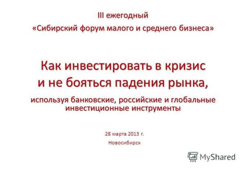 Как инвестировать в кризис и не бояться падения рынка, используя банковские, российские и глобальные инвестиционные инструменты 28 марта 2013 г. Новосибирск III ежегодный «Сибирский форум малого и среднего бизнеса»