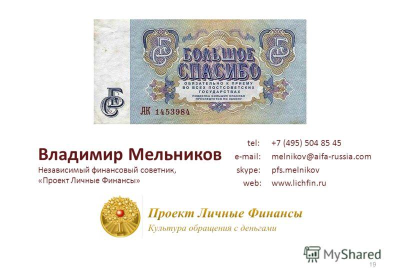 Владимир Мельников Независимый финансовый советник, «Проект Личные Финансы» 19 tel: +7 (495) 504 85 45 e-mail:melnikov@aifa-russia.com skype: pfs.melnikov web:www.lichfin.ru