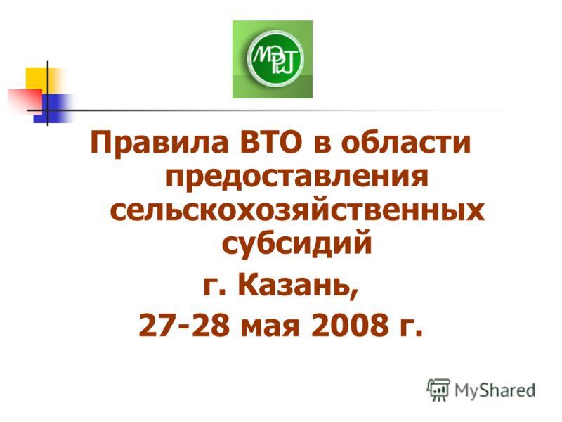 Правила ВТО в области предоставления сельскохозяйственных субсидий г. Казань, 27-28 мая 2008 г.