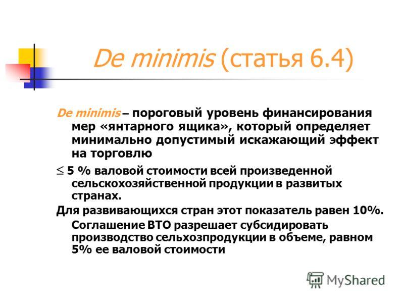 De minimis (статья 6.4) De minimis – пороговый уровень финансирования мер «янтарного ящика», который определяет минимально допустимый искажающий эффект на торговлю 5 % валовой стоимости всей произведенной сельскохозяйственной продукции в развитых стр