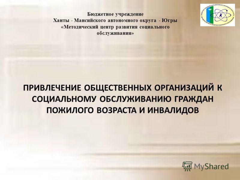 Бюджетное учреждение Ханты - Мансийского автономного округа - Югры «Методический центр развития социального обслуживания» ПРИВЛЕЧЕНИЕ ОБЩЕСТВЕННЫХ ОРГАНИЗАЦИЙ К СОЦИАЛЬНОМУ ОБСЛУЖИВАНИЮ ГРАЖДАН ПОЖИЛОГО ВОЗРАСТА И ИНВАЛИДОВ